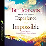 Experience the Impossible: Simple Ways to Unleash Heaven's Power on Earth | Bill Johnson