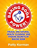Baking Soda Power! Frugal and Natural: Health, Cleaning, and Hygiene Secrets of Baking Soda (Home Remedies, DIY Household Hacks, Chemical-Free, Green Cleaning, Natural Cleaning, Non-Toxic)