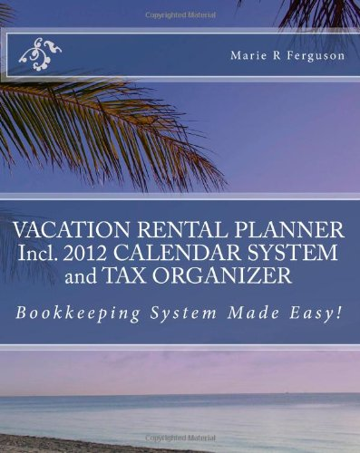 Vacation Rental Planner Incl. 2012 Calendar System and Tax Organizer: Bookkeeping System Made Easy!
