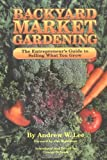 Backyard Market Gardening: The Entrepreneurs Guide to Selling What You Grow