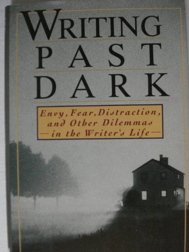Writing Past Dark: Envy, Fear, Distraction, and Other Dilemmas in the