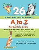 26 POEM-STORIES ABOUT ANIMALS, A to Z, Aardvark to Zebra: