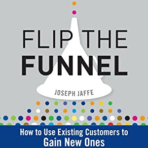 Flip the Funnel: How to Use Existing Customers to Gain New Ones | [Joseph Jaffe]