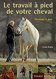 Le travail � pied de votre cheval : Exercices et jeux pour d�velopper un lien puissant avec votre cheval