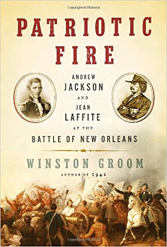 Patriotic Fire: Andrew Jackson and Jean Laffite at the Battle of New Orleans written by Winston Groom