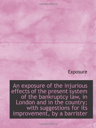 An exposure of the injurious effects of the present system of the bankruptcy law, in London and in t