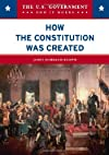 How the Constitution Was Created (The U.S. Government: How It Works)