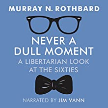 Never a Dull Moment: A Libertarian Look at the Sixties Audiobook by Murray N Rothbard Narrated by Jim Vann