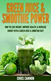 Green Juice & Smoothie Power: How to Lose Weight, Improve Health, & Increase Energy with a Green Juice & Smoothie Diet