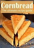 Cornbread :The Ultimate Recipe Guide - Over 30 Delicious & Best Selling Recipes