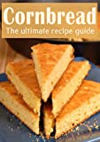 Cornbread :The Ultimate Recipe Guide - Over 30 Delicious & Best Selling Recipes