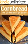 Cornbread :The Ultimate Recipe Guide...