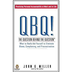 QBQ! The Question Behind the Question: What to Really Ask Yourself to Eliminate Blame | [John G. Miller]