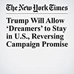 Trump Will Allow 'Dreamers' to Stay in U.S., Reversing Campaign Promise | Michael D. Shear