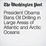 President Obama Bans Oil Drilling in Large Areas of Atlantic and Arctic Oceans | Darryl Fears,Juliet Eilperin