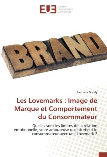 Les Lovemarks : Image de Marque et Comportement du Consommateur: Quelles sont les limites de la relation émotionnelle, voire amoureuse qu'entretient … avec une Lovemark ? (French Edition)