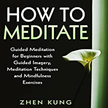 How to Meditate: Guided Meditation for Beginners with Guided Imagery, Meditation Techniques and Mindfulness Exercises (       UNABRIDGED) by Zhen Kung Narrated by Lloyd Rosentall