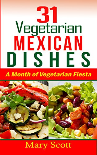 31 Vegetarian Mexican Dishes: A Month Long Vegetarian Fiesta (31 Days of Vegetarian Book 2) by Mary Scott