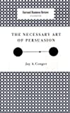 The Necessary Art of Persuasion (Harvard Business Review Classics)