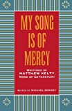 By Matthew Kelty My Song Is Of Mercy Writings of Matthew Kelty, Monk of Gethsemani (1st First Edition) [Paperback]