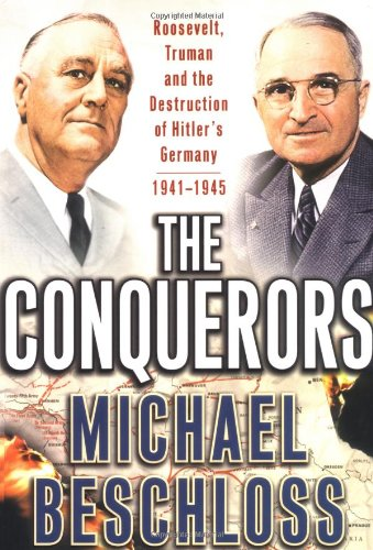 The Conquerors: Roosevelt, Truman and the Destruction of Hitler's Germany, 1941-1945, Beschloss, Michael R.