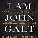 I Am John Galt: Today's Heroic Innovators Building the World and the Villainous Parasites Destroying It (       UNABRIDGED) by Donald Luskin, Andrew Greta Narrated by Alex Hyde-White