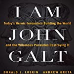 I Am John Galt: Today's Heroic Innovators Building the World and the Villainous Parasites Destroying It | Donald Luskin,Andrew Greta