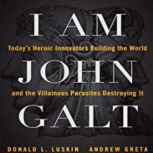 I Am John Galt: Today's Heroic Innovators Building the World and the Villainous Parasites Destroying It Audiobook by Donald Luskin, Andrew Greta Narrated by Alex Hyde-White