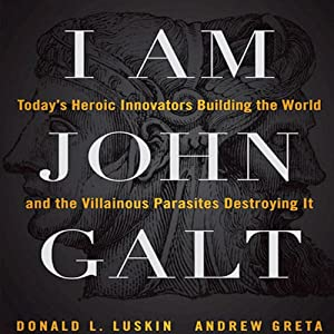 I Am John Galt: Today's Heroic Innovators Building the World and the Villainous Parasites Destroying It | [Donald Luskin, Andrew Greta]