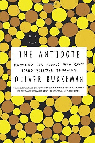 The Antidote: Happiness for People Who Can't Stand Positive Thinking by Oliver Burkeman (2013-11-05)