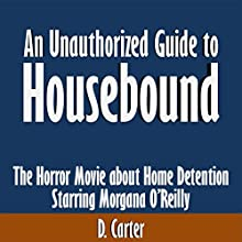 An Unauthorized Guide to Housebound: The Horror Movie About Home Detention Starring Morgana O'Reilly (       UNABRIDGED) by D. Carter Narrated by Kevin Kollins