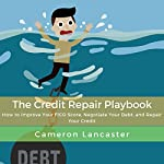 The Credit Repair Playbook: How to Improve Your FICO Score, Negotiate Your Debt, and Repair Your Credit | Cameron Lancaster