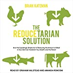 The Reducetarian Solution: How the Surprisingly Simple Act of Reducing the Amount of Meat in Your Diet Can Transform Your Health and the Planet | Brian Kateman