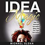 Idea Magic: How to Generate Innovative Ideas and Put Them into Action | Michael Sloan
