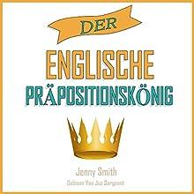 Der Englische Präpositionskönig [The English Preposition King]: 460 Verwendungen von Präpositionen, die Ihre Englischkenntnisse Verbessern. (150 Alltägliche Anwendungsweisen Englischer Präpositionen) Audiobook by Jenny Smith Narrated by Jus Sargeant