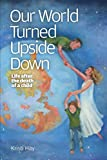 Kristi Hay Our World Turned Upside Down: Life After the Death of a Child