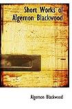 Short Works of Algernon Blackwood (0554056402) by Blackwood, Algernon