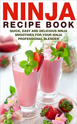 Ninja Recipe Book: Quick, Easy And Delicious Ninja Smoothies For Your Ninja Professional Blender (Ninja Professional Recipe Book Series 1) by Nora Summers
