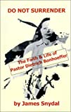 img - for Do Not Surrender: The Faith and Life of Pastor Dietrich Bonhoeffer book / textbook / text book