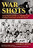 War Shots: Norm Hatch and the U.S. Marine Corps Combat Cameramen of World War II