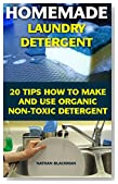 Homemade Laundry Detergent: 20 Tips How to Make and Use Organic Non-Toxic Detergent: (Kitchen Cleaner, Bathroom Disinfectant, Laundry Detergent, Bleach, ... Air Freshener) (Declutter, Organizing)