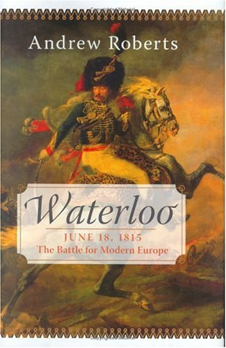 Waterloo : June 18, 1815 : the Battle for Modern Europe, ANDREW ROBERTS, AMANDA FOREMAN, LISA JARDINE