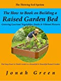 img - for The How to Book on Building a Raised Garden Bed: Growing Luscious Vegetables, Fruits & Vibrant Flowers / The Thriving Soil System (The Jonah Green Gardening Series) book / textbook / text book