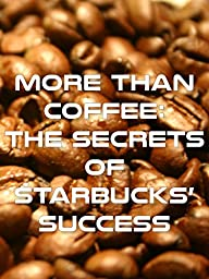 More Than Coffee - The Secrets of Starbucks\' Success