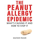 The Peanut Allergy Epidemic: What's Causing It and How to Stop It | Heather Fraser