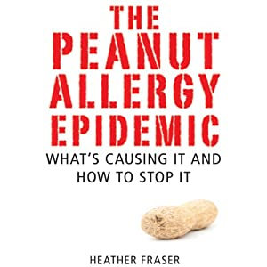 The Peanut Allergy Epidemic: What's Causing It and How to Stop It | [Heather Fraser]