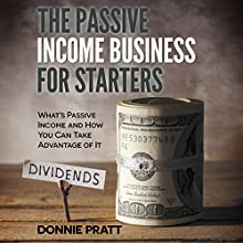 The Passive Income Business for Starters: What's Passive Income and How You Can Take Advantage of It (       UNABRIDGED) by Donnie Pratt Narrated by Katherine Thompson