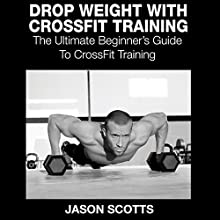 Drop Weight with Crossfit Training: The Ultimate Beginner's Guide to Crossfit Training (       UNABRIDGED) by Jason Scotts Narrated by Chris Brinkley