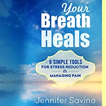 Your Breath Heals: Six Simple Tools for Stress Reduction or Managing Pain (       UNABRIDGED) by Jennifer Savino Narrated by Jennifer Savino