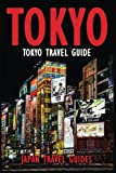 Tokyo Travel Guide: Tokyo Guide Book, Japan Travel Guide (Tokyo, Japan Guide Book, Tokyo Travel Guide, Japan Travel Guide, Tokyo Guide Book, Japan, Tokyo Holiday, Japan Holiday)